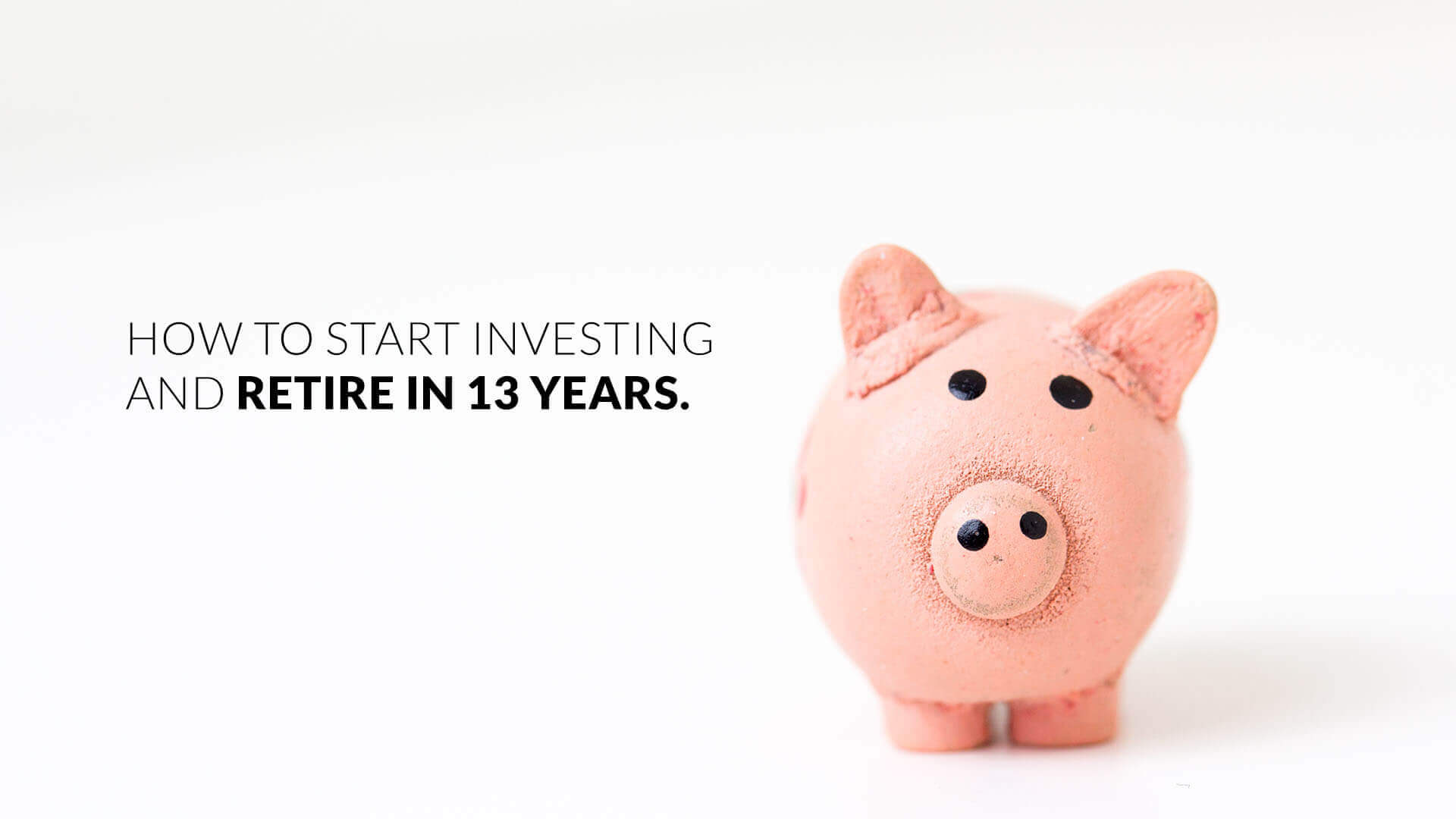 How To Start Investing And Retire In 13 Years